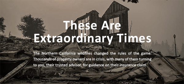 These are extraordinary times. The Northern California wildfires changed the rules of the game. Thousands of property owners are in crisis, with many of them turning to you, their trusted advisor, for guidance on their insurance claim.